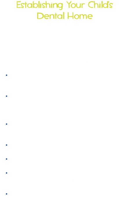 Establishing Your Child's Dental Home The American Academy of Pediatric Dentistry encourages parents and other care providers to help every child establish a dental home by 12 months of age. Establishing a dental home provides some key components to dental care for your child including... • Comprehensive oral health care including acute care and preventive services.